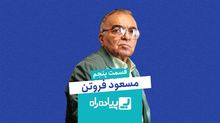 پیاده راه/ قسمت پنجم: مسعود فروتن