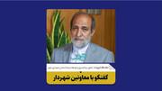 گفت و گو با معاون برنامهریزی، توسعه سرمایه انسانی و امور شورای شهرداری تهران